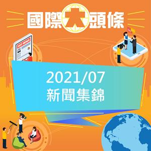 國際大頭條2021年07月份新聞集錦